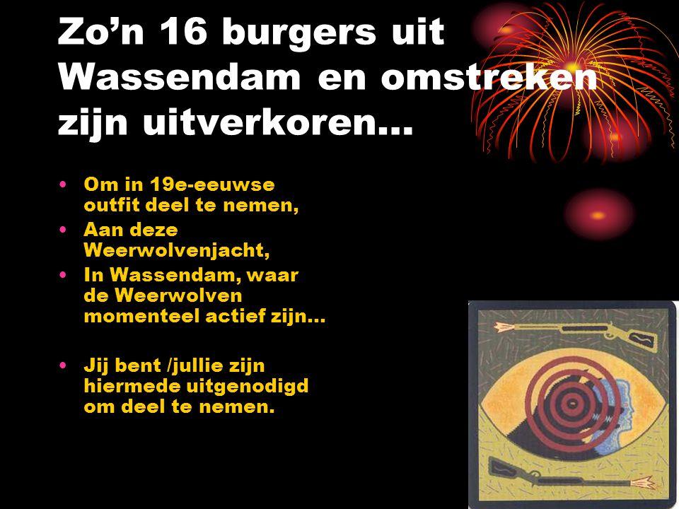 Zo'n 16 burgers uit Wassendam en omstreken zijn uitverkoren… •Om in 19e-eeuwse outfit deel te nemen, •Aan deze Weerwolvenjacht, •In Wassendam, waar de Weerwolven momenteel actief zijn… •Jij bent /jullie zijn hiermede uitgenodigd om deel te nemen.