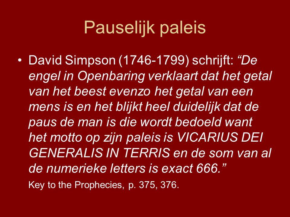 Pauselijk paleis •David Simpson (1746-1799) schrijft: De engel in Openbaring verklaart dat het getal van het beest evenzo het getal van een mens is en het blijkt heel duidelijk dat de paus de man is die wordt bedoeld want het motto op zijn paleis is VICARIUS DEI GENERALIS IN TERRIS en de som van al de numerieke letters is exact 666. Key to the Prophecies, p.