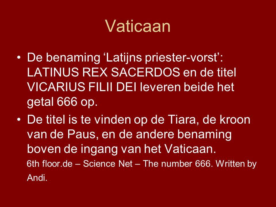 Vaticaan •De benaming 'Latijns priester-vorst': LATINUS REX SACERDOS en de titel VICARIUS FILII DEI leveren beide het getal 666 op.