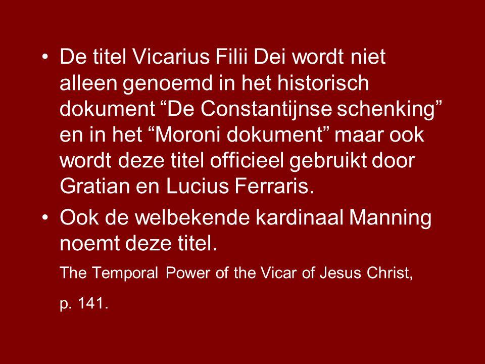 •De titel Vicarius Filii Dei wordt niet alleen genoemd in het historisch dokument De Constantijnse schenking en in het Moroni dokument maar ook wordt deze titel officieel gebruikt door Gratian en Lucius Ferraris.