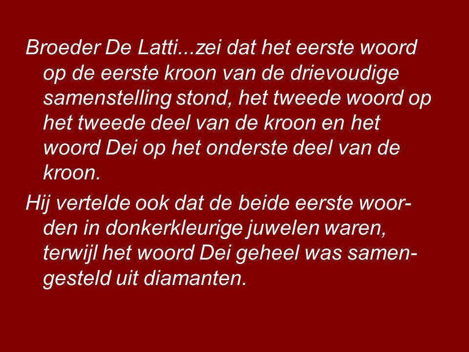 Broeder De Latti...zei dat het eerste woord op de eerste kroon van de drievoudige samenstelling stond, het tweede woord op het tweede deel van de kroon en het woord Dei op het onderste deel van de kroon.