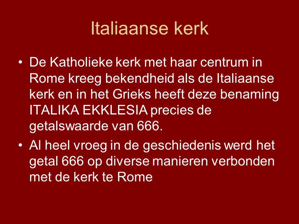 Italiaanse kerk •De Katholieke kerk met haar centrum in Rome kreeg bekendheid als de Italiaanse kerk en in het Grieks heeft deze benaming ITALIKA EKKLESIA precies de getalswaarde van 666.