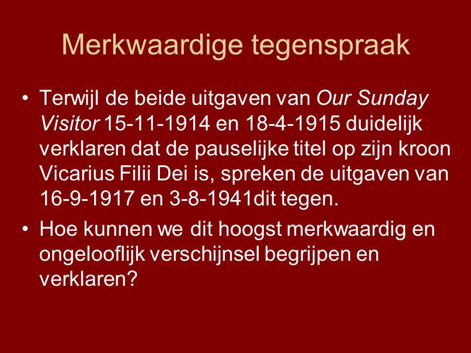 Merkwaardige tegenspraak •Terwijl de beide uitgaven van Our Sunday Visitor 15-11-1914 en 18-4-1915 duidelijk verklaren dat de pauselijke titel op zijn kroon Vicarius Filii Dei is, spreken de uitgaven van 16-9-1917 en 3-8-1941dit tegen.