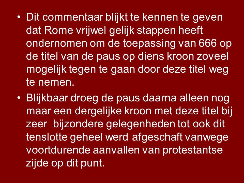 •Dit commentaar blijkt te kennen te geven dat Rome vrijwel gelijk stappen heeft ondernomen om de toepassing van 666 op de titel van de paus op diens kroon zoveel mogelijk tegen te gaan door deze titel weg te nemen.