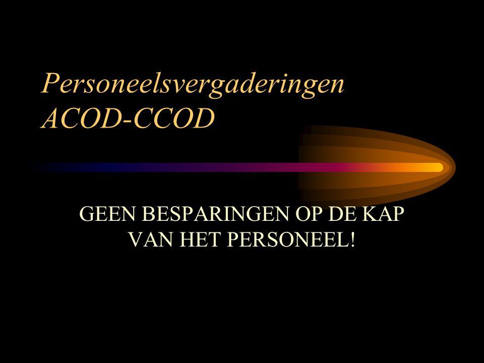Personeelsvergaderingen ACOD-CCOD GEEN BESPARINGEN OP DE KAP VAN HET PERSONEEL!
