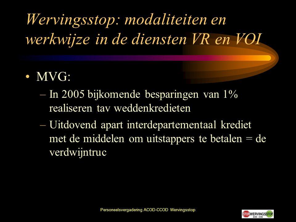 Personeelsvergadering ACOD-CCOD Wervingsstop Wervingsstop: modaliteiten en werkwijze in de diensten VR en VOI •MVG: –In 2005 bijkomende besparingen va