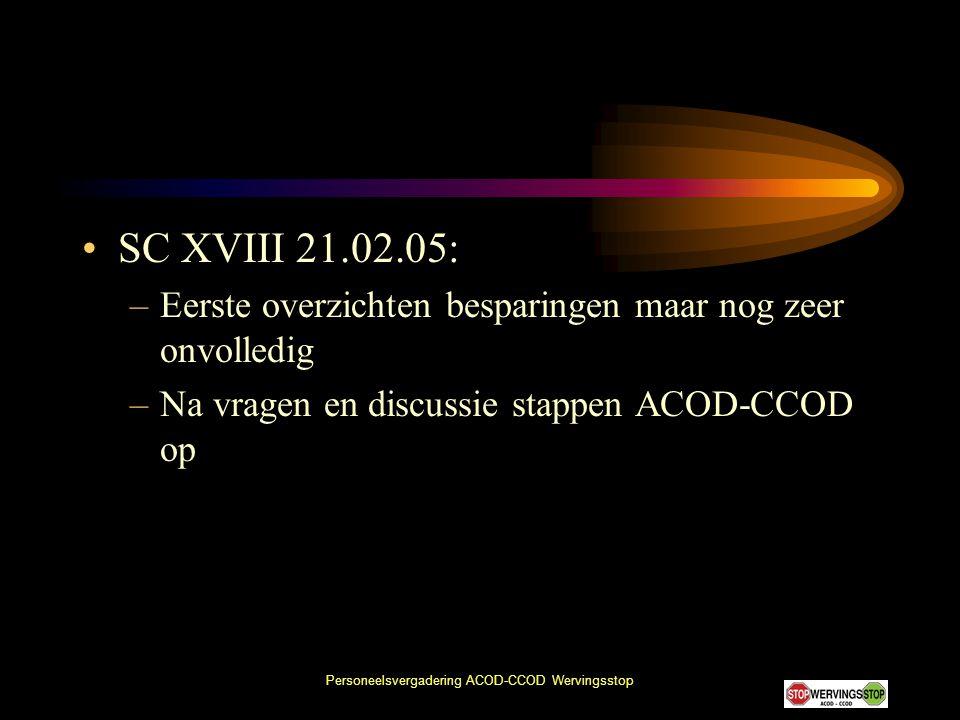 Personeelsvergadering ACOD-CCOD Wervingsstop •SC XVIII 21.02.05: –Eerste overzichten besparingen maar nog zeer onvolledig –Na vragen en discussie stap