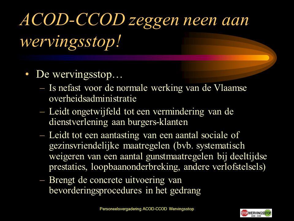 Personeelsvergadering ACOD-CCOD Wervingsstop ACOD-CCOD zeggen neen aan wervingsstop! •De wervingsstop… –Is nefast voor de normale werking van de Vlaam