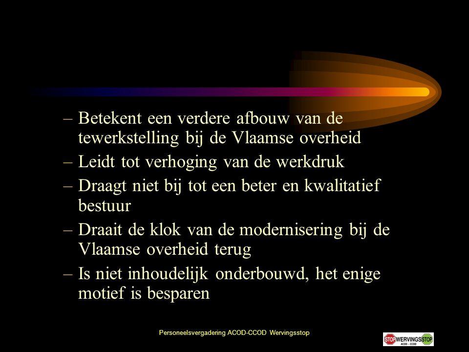 Personeelsvergadering ACOD-CCOD Wervingsstop –Betekent een verdere afbouw van de tewerkstelling bij de Vlaamse overheid –Leidt tot verhoging van de we