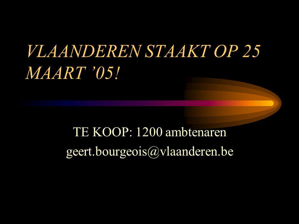 VLAANDEREN STAAKT OP 25 MAART '05! TE KOOP: 1200 ambtenaren geert.bourgeois@vlaanderen.be