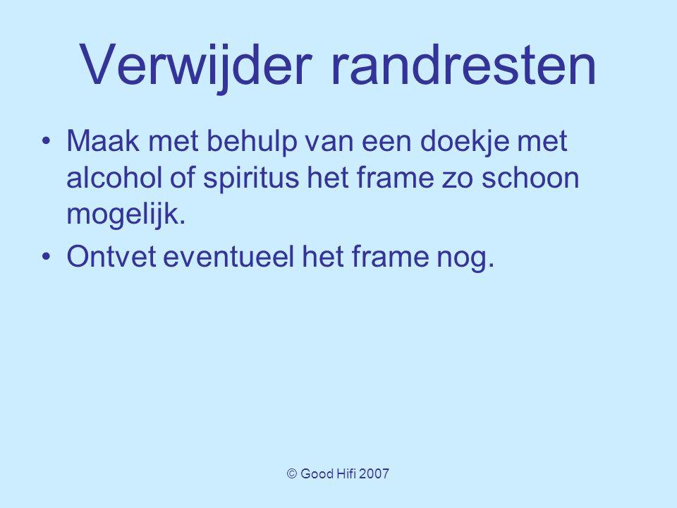 © Good Hifi 2007 Verwijder randresten •Maak met behulp van een doekje met alcohol of spiritus het frame zo schoon mogelijk.