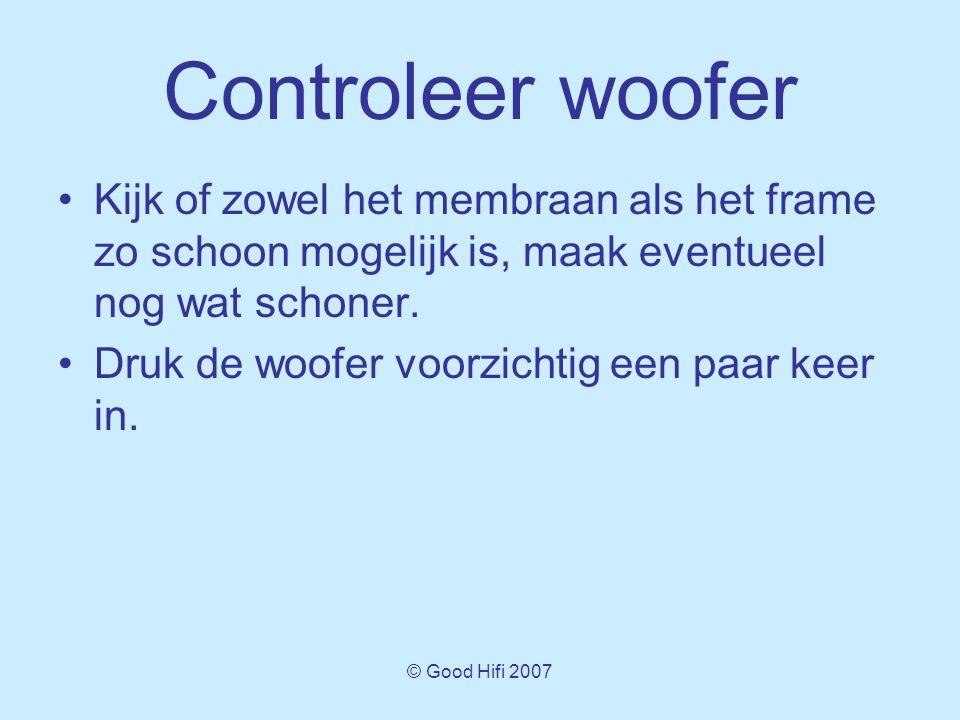 © Good Hifi 2007 Controleer woofer •Kijk of zowel het membraan als het frame zo schoon mogelijk is, maak eventueel nog wat schoner.