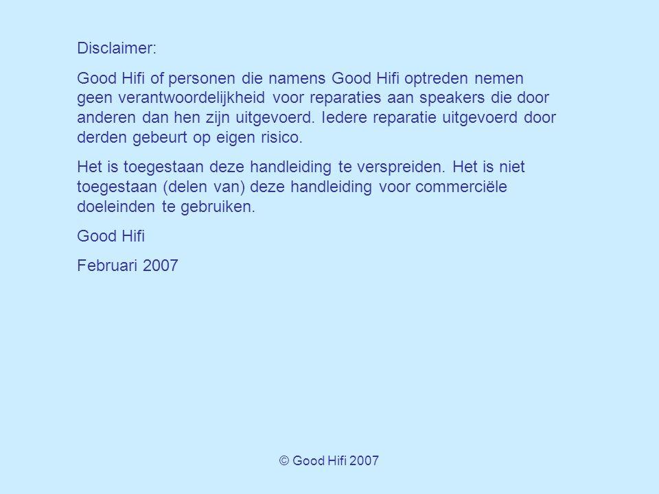 © Good Hifi 2007 Disclaimer: Good Hifi of personen die namens Good Hifi optreden nemen geen verantwoordelijkheid voor reparaties aan speakers die door anderen dan hen zijn uitgevoerd.