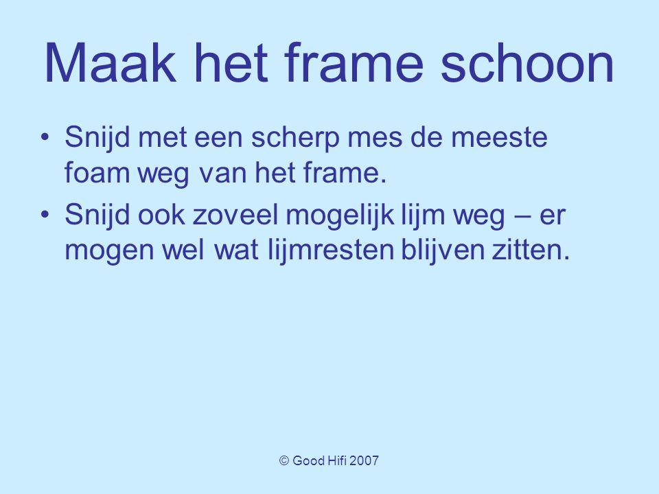 © Good Hifi 2007 Maak het frame schoon •Snijd met een scherp mes de meeste foam weg van het frame.