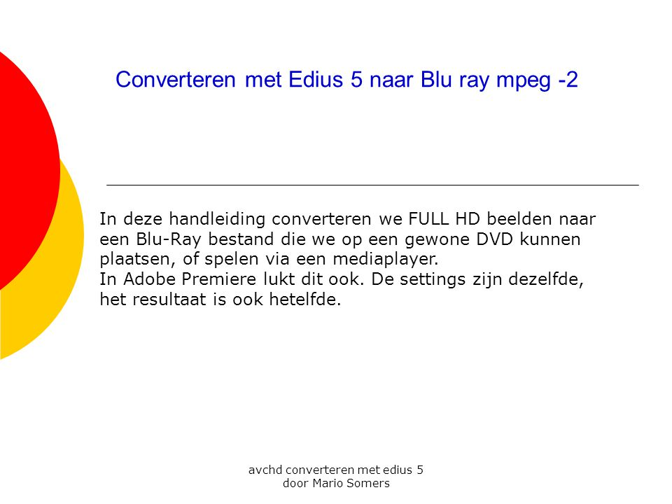 avchd converteren met edius 5 door Mario Somers Converteren met Edius 5 naar Blu ray mpeg -2 In deze handleiding converteren we FULL HD beelden naar een Blu-Ray bestand die we op een gewone DVD kunnen plaatsen, of spelen via een mediaplayer.