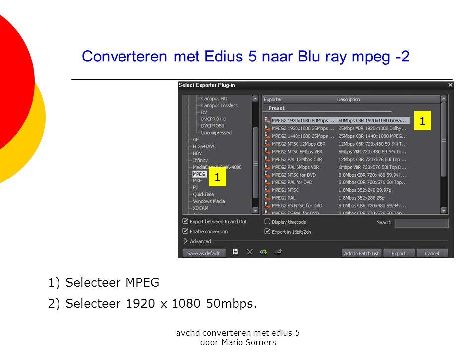 avchd converteren met edius 5 door Mario Somers Converteren met Edius 5 naar Blu ray mpeg -2 1 1 1)Selecteer MPEG 2)Selecteer 1920 x 1080 50mbps.
