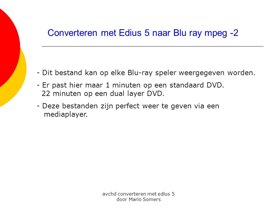 avchd converteren met edius 5 door Mario Somers 1 2 3 Converteren met Edius 5 naar Blu ray mpeg -2 - Dit bestand kan op elke Blu-ray speler weergegeven worden.