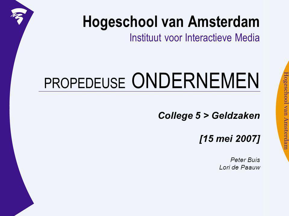 Hogeschool van Amsterdam Instituut voor Interactieve Media PROPEDEUSE ONDERNEMEN College 5 > Geldzaken [15 mei 2007] Peter Buis Lori de Paauw