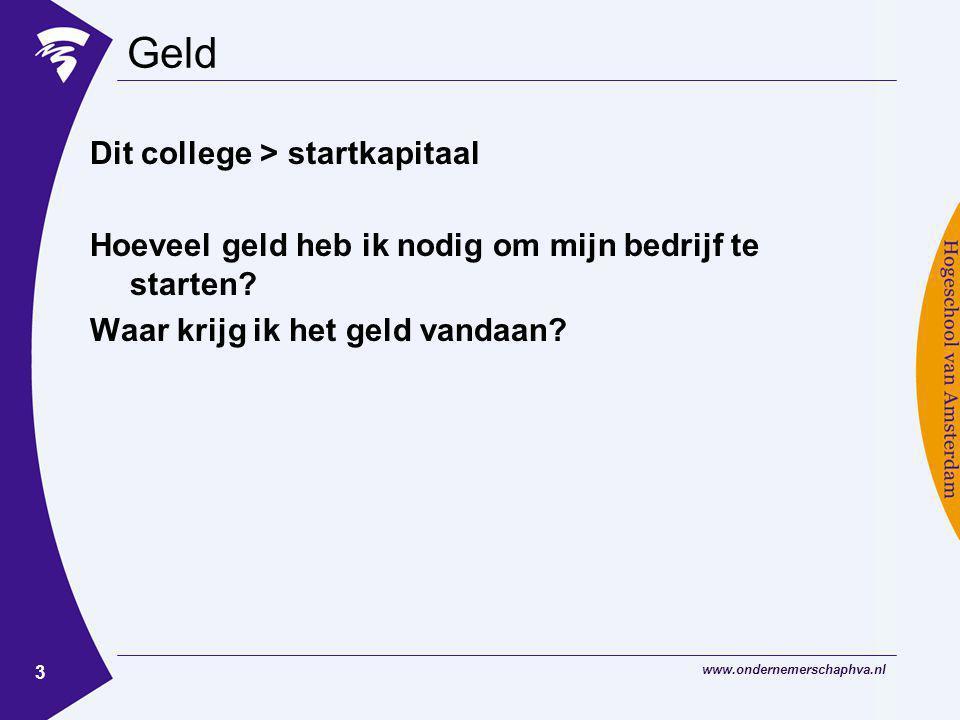 www.ondernemerschaphva.nl 3 Geld Dit college > startkapitaal Hoeveel geld heb ik nodig om mijn bedrijf te starten? Waar krijg ik het geld vandaan?