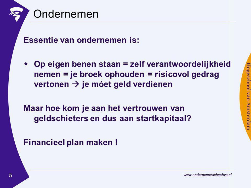 www.ondernemerschaphva.nl 5 Ondernemen Essentie van ondernemen is:  Op eigen benen staan = zelf verantwoordelijkheid nemen = je broek ophouden = risicovol gedrag vertonen  je móet geld verdienen Maar hoe kom je aan het vertrouwen van geldschieters en dus aan startkapitaal.