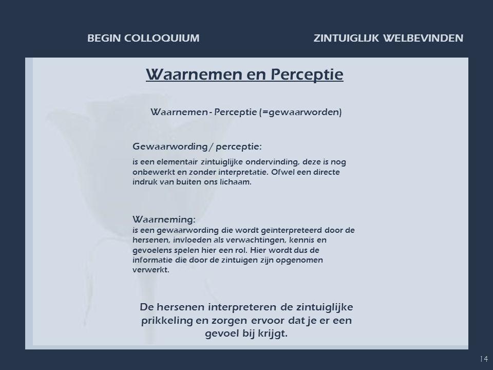 ZINTUIGLIJK WELBEVINDENBEGIN COLLOQUIUM 14 Waarnemen en Perceptie De hersenen interpreteren de zintuiglijke prikkeling en zorgen ervoor dat je er een