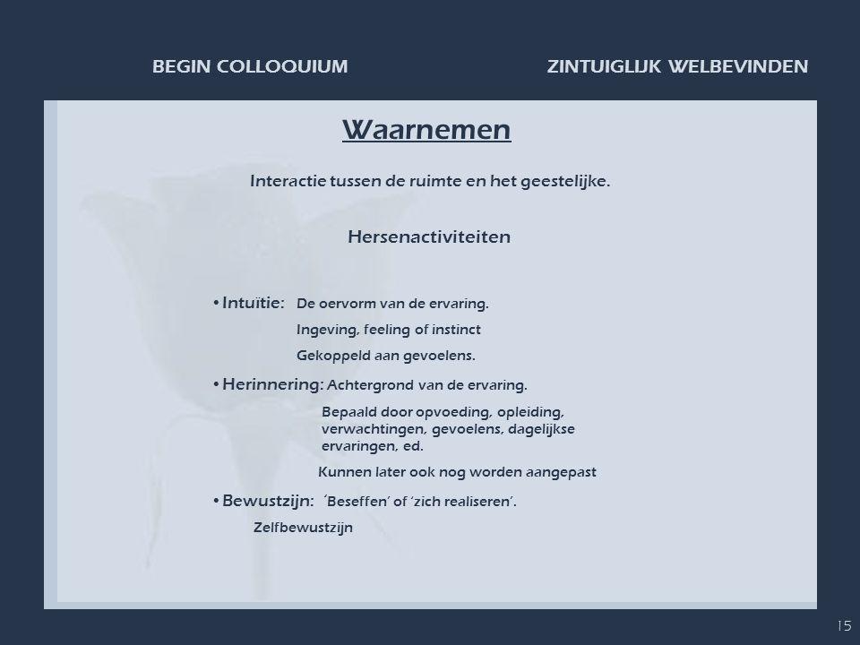 ZINTUIGLIJK WELBEVINDENBEGIN COLLOQUIUM 15 Waarnemen Hersenactiviteiten •Intuïtie: De oervorm van de ervaring. Ingeving, feeling of instinct Gekoppeld