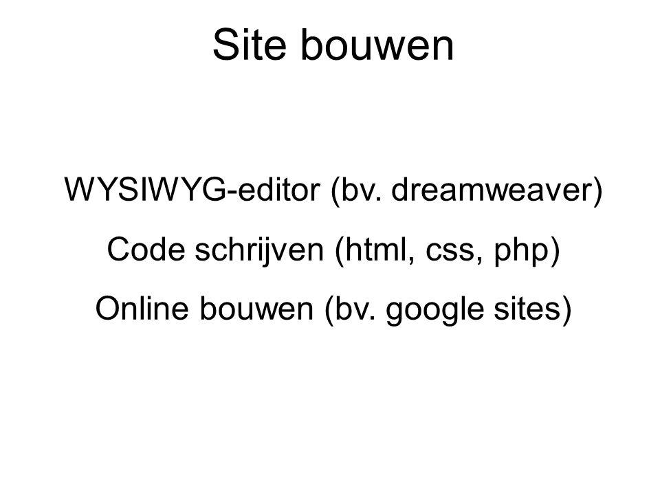 Site bouwen WYSIWYG-editor (bv. dreamweaver) Code schrijven (html, css, php) Online bouwen (bv. google sites)
