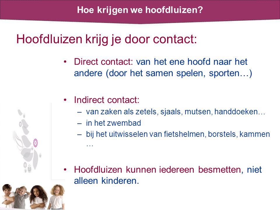 Hoofdluizen krijg je door contact: •Direct contact: van het ene hoofd naar het andere (door het samen spelen, sporten…) •Indirect contact: –van zaken