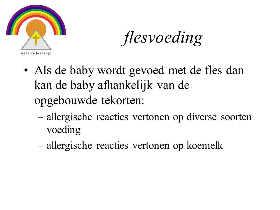 flesvoeding •Als de baby wordt gevoed met de fles dan kan de baby afhankelijk van de opgebouwde tekorten: –allergische reacties vertonen op diverse soorten voeding –allergische reacties vertonen op koemelk