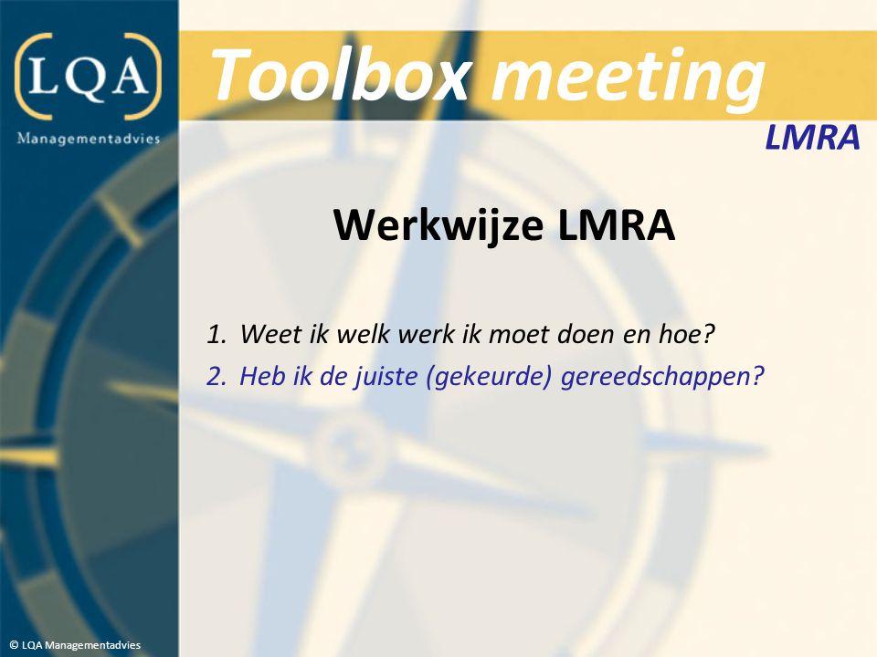 Toolbox meeting Werkwijze LMRA 1.Weet ik welk werk ik moet doen en hoe? 2.Heb ik de juiste (gekeurde) gereedschappen? © LQA Managementadvies LMRA