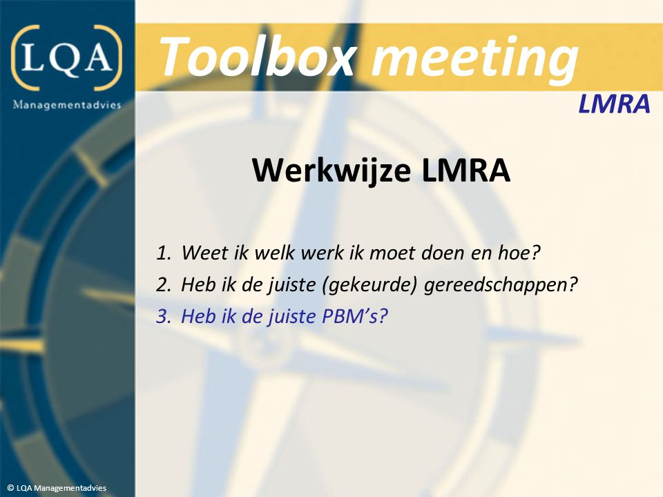Toolbox meeting Werkwijze LMRA 1.Weet ik welk werk ik moet doen en hoe? 2.Heb ik de juiste (gekeurde) gereedschappen? 3.Heb ik de juiste PBM's? © LQA