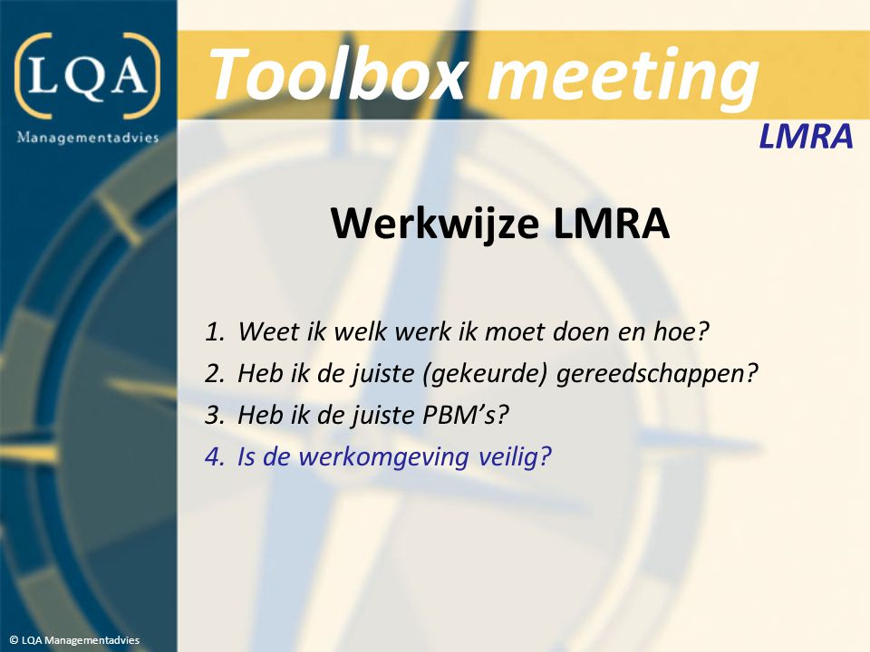 Toolbox meeting Werkwijze LMRA 1.Weet ik welk werk ik moet doen en hoe? 2.Heb ik de juiste (gekeurde) gereedschappen? 3.Heb ik de juiste PBM's? 4.Is d