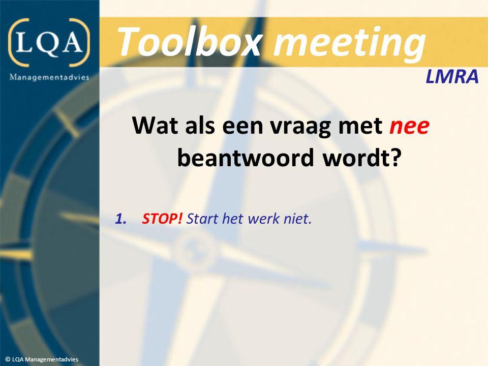 Toolbox meeting Wat als een vraag met nee beantwoord wordt? 1.STOP! Start het werk niet. © LQA Managementadvies LMRA