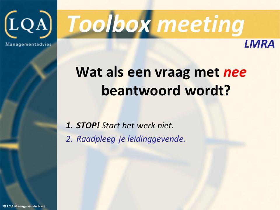 Toolbox meeting Wat als een vraag met nee beantwoord wordt? 1.STOP! Start het werk niet. 2.Raadpleeg je leidinggevende. © LQA Managementadvies LMRA