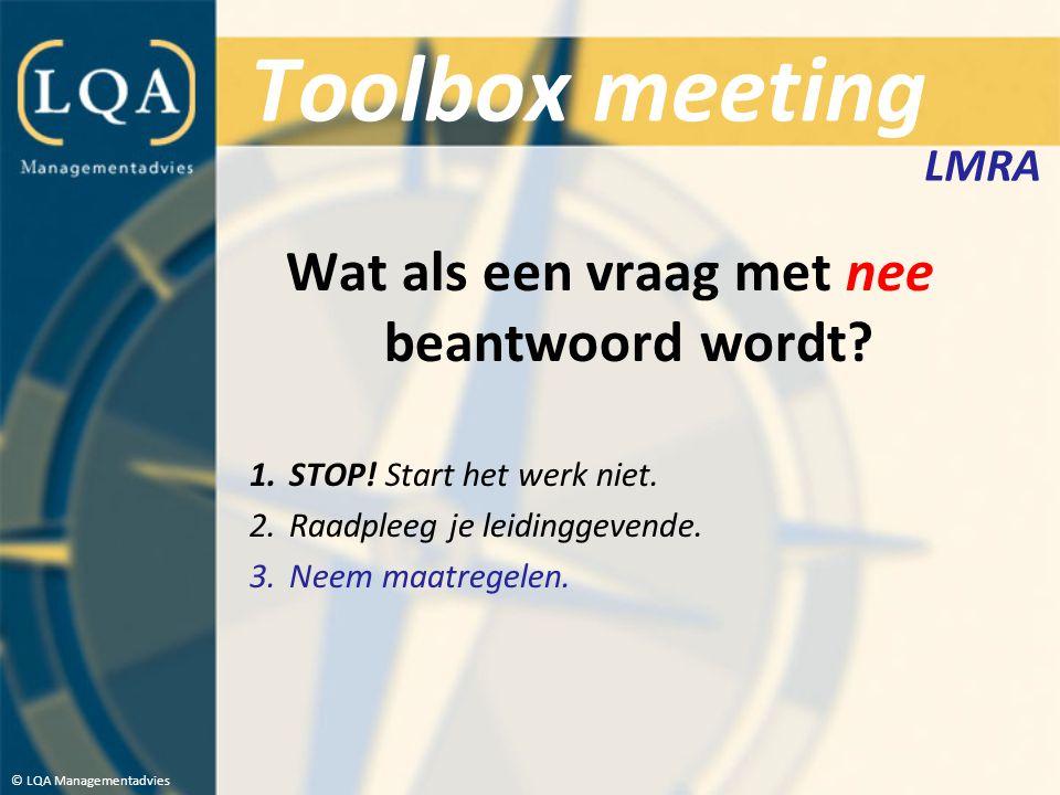Toolbox meeting Wat als een vraag met nee beantwoord wordt? 1.STOP! Start het werk niet. 2.Raadpleeg je leidinggevende. 3.Neem maatregelen. © LQA Mana