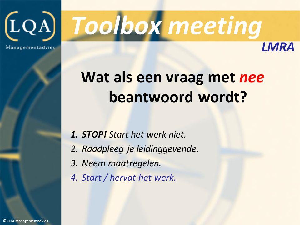 Toolbox meeting Wat als een vraag met nee beantwoord wordt? 1.STOP! Start het werk niet. 2.Raadpleeg je leidinggevende. 3.Neem maatregelen. 4.Start /