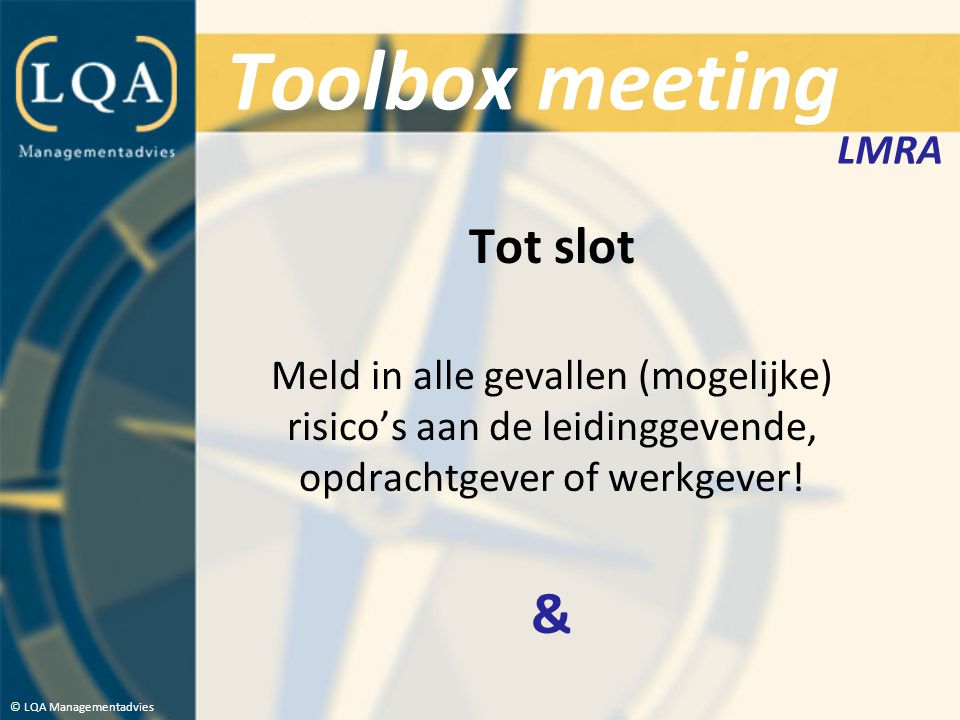 Toolbox meeting Tot slot Meld in alle gevallen (mogelijke) risico's aan de leidinggevende, opdrachtgever of werkgever! & © LQA Managementadvies LMRA