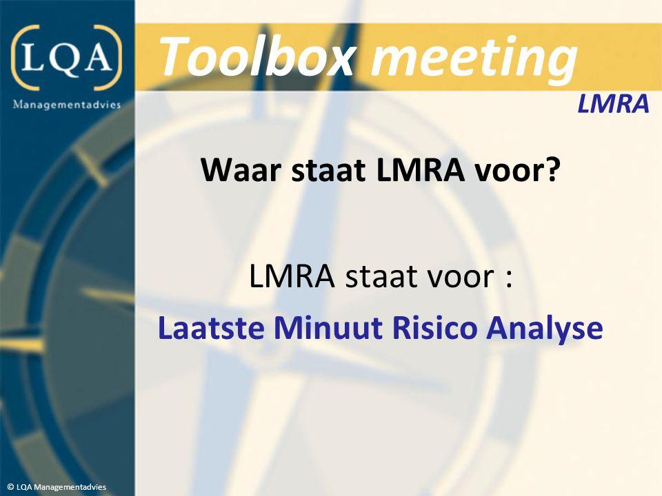 Toolbox meeting Waar staat LMRA voor? LMRA staat voor : Laatste Minuut Risico Analyse © LQA Managementadvies LMRA
