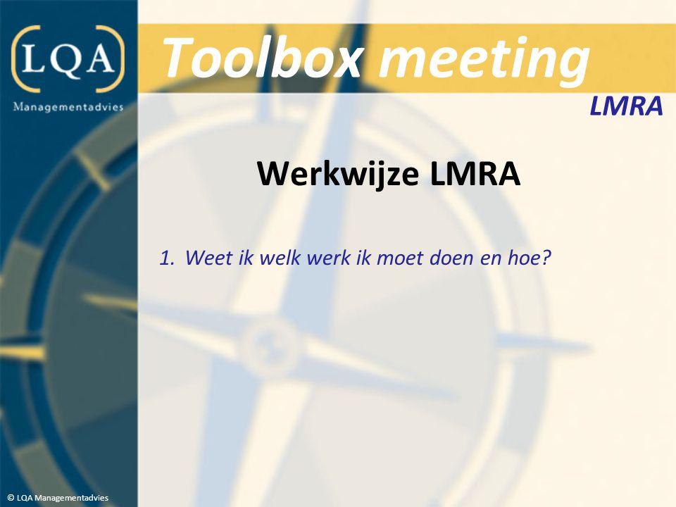 Toolbox meeting Werkwijze LMRA 1.Weet ik welk werk ik moet doen en hoe? © LQA Managementadvies LMRA
