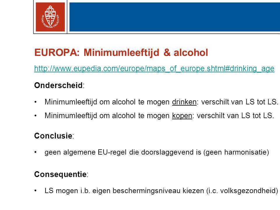EUROPA: Minimumleeftijd & alcohol http://www.eupedia.com/europe/maps_of_europe.shtml#drinking_age Onderscheid: •Minimumleeftijd om alcohol te mogen drinken: verschilt van LS tot LS.