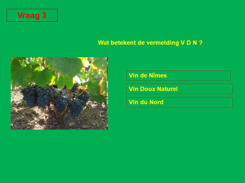 Wat betekent de vermelding V D N ? Vin de Nîmes Vin Doux Naturel Vin du Nord Vraag 3