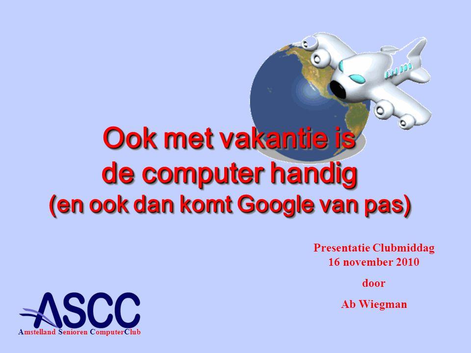 Presentatie Clubmiddag 16 november 2010 door Ab Wiegman Amstelland Senioren ComputerClub Ook met vakantie is de computer handig (en ook dan komt Google van pas)