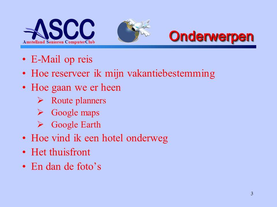 Amstelland Senioren ComputerClub 3 OnderwerpenOnderwerpen •E-Mail op reis •Hoe reserveer ik mijn vakantiebestemming •Hoe gaan we er heen  Route planners  Google maps  Google Earth •Hoe vind ik een hotel onderweg •Het thuisfront •En dan de foto's