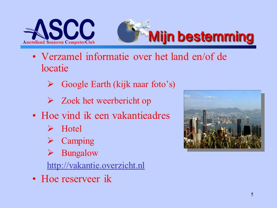 Amstelland Senioren ComputerClub 5 Mijn bestemming •Verzamel informatie over het land en/of de locatie  Google Earth (kijk naar foto's)  Zoek het weerbericht op •Hoe vind ik een vakantieadres  Hotel  Camping  Bungalow http://vakantie.overzicht.nl •Hoe reserveer ik