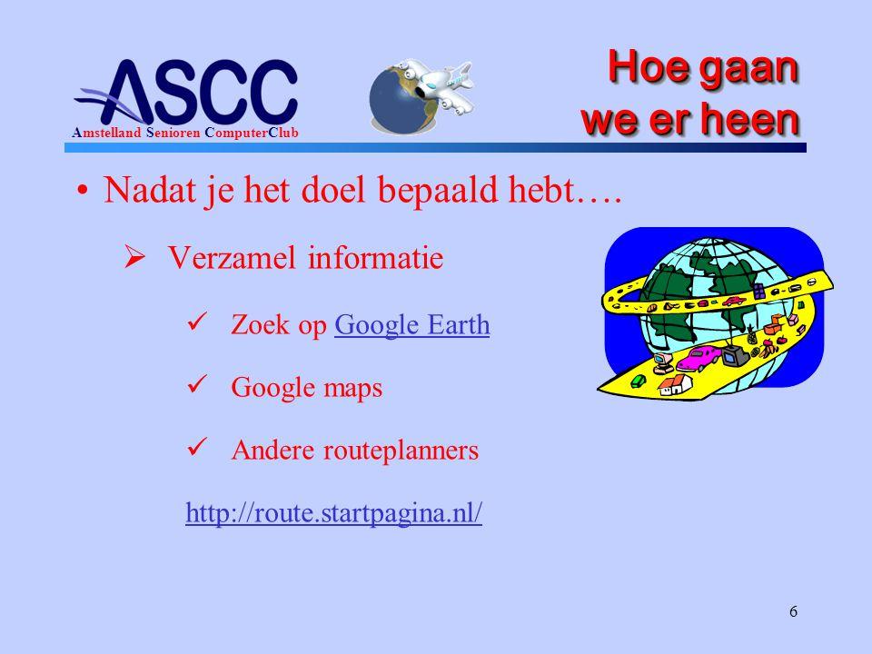 Amstelland Senioren ComputerClub 6 Hoe gaan we er heen •Nadat je het doel bepaald hebt….  Verzamel informatie  Zoek op Google EarthGoogle Earth  Go