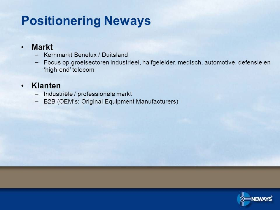 Positionering Neways •Markt –Kernmarkt Benelux / Duitsland –Focus op groeisectoren industrieel, halfgeleider, medisch, automotive, defensie en 'high-end' telecom •Klanten –Industriële / professionele markt –B2B (OEM's: Original Equipment Manufacturers)