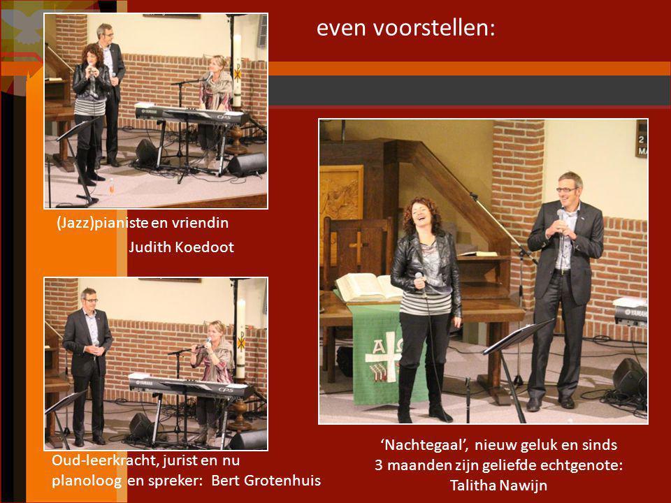 even voorstellen: (Jazz)pianiste en vriendin Judith Koedoot Oud-leerkracht, jurist en nu planoloog en spreker: Bert Grotenhuis 'Nachtegaal', nieuw gel