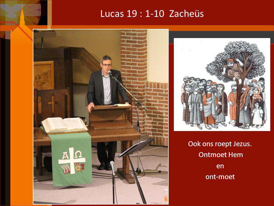 Lucas 19 : 1-10 Zacheüs Ook ons roept Jezus. Ontmoet Hem en ont-moet