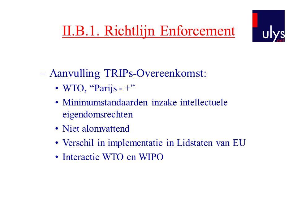"""II.B.1. Richtlijn Enforcement –Aanvulling TRIPs-Overeenkomst: •WTO, """"Parijs - +"""" •Minimumstandaarden inzake intellectuele eigendomsrechten •Niet alomv"""