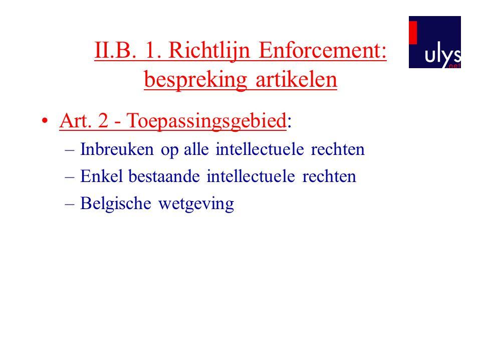 II.B. 1. Richtlijn Enforcement: bespreking artikelen •Art. 2 - Toepassingsgebied: –Inbreuken op alle intellectuele rechten –Enkel bestaande intellectu